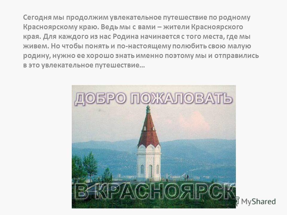 Сегодня мы продолжим увлекательное путешествие по родному Красноярскому краю. Ведь мы с вами – жители Красноярского края. Для каждого из нас Родина начинается с того места, где мы живем. Но чтобы понять и по-настоящему полюбить свою малую родину, нуж