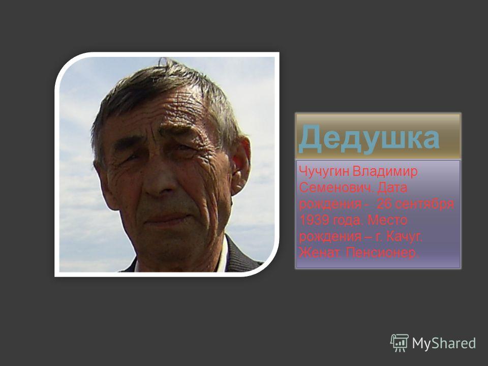Дедушка Чучугин Владимир Семенович. Дата рождения - 26 сентября 1939 года. Место рождения – г. Качуг. Женат. Пенсионер.