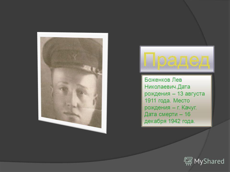 Прадед Боженков Лев Николаевич.Дата рождения – 13 августа 1911 года. Место рождения – г. Качуг. Дата смерти – 16 декабря 1942 года.