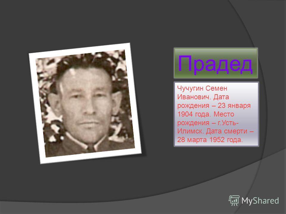 Прадед Чучугин Семен Иванович. Дата рождения – 23 января 1904 года. Место рождения – г.Усть- Илимск. Дата смерти – 28 марта 1952 года.