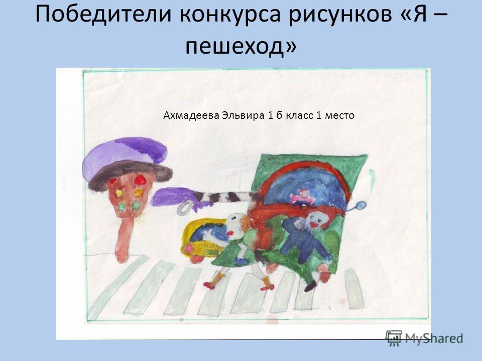 Победители конкурса рисунков «Я – пешеход» Ахмадеева Эльвира 1 б класс 1 место