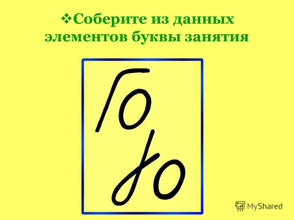 Соберите из данных элементов буквы занятия