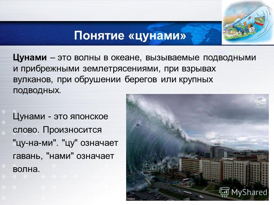 Понятие «цунами» Цунами – это волны в океане, вызываемые подводными и прибрежными землетрясениями, при взрывах вулканов, при обрушении берегов или крупных подводных. Цунами - это японское слово. Произносится