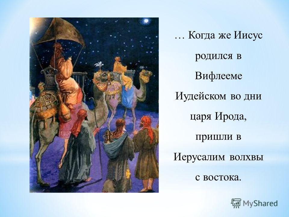 … Когда же Иисус родился в Вифлееме Иудейском во дни царя Ирода, пришли в Иерусалим волхвы с востока.