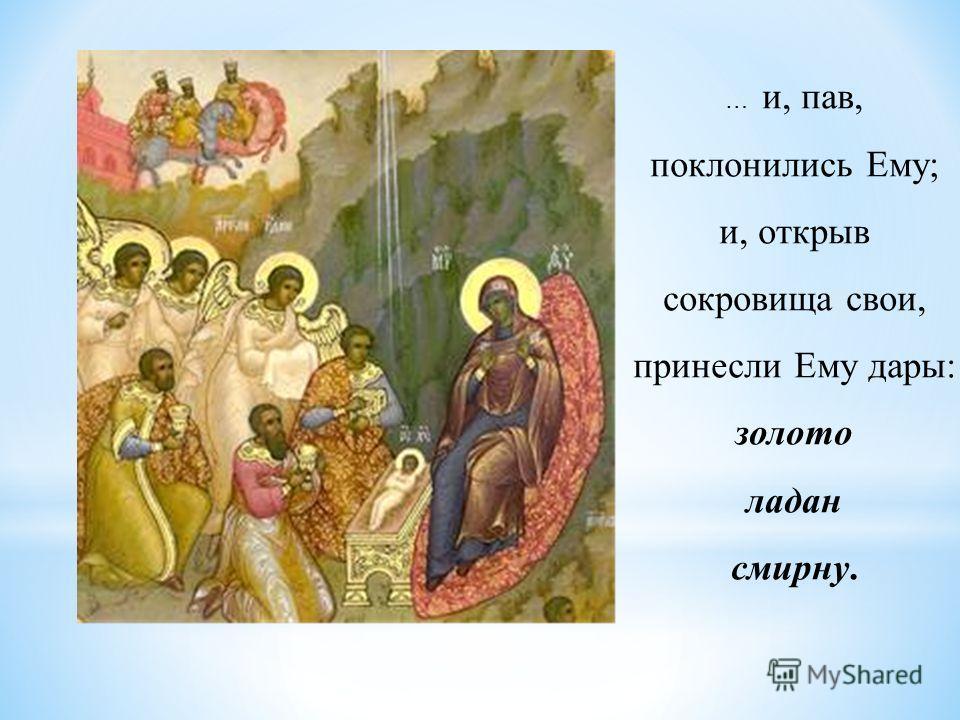 … и, пав, поклонились Ему; и, открыв сокровища свои, принесли Ему дары: золото ладан смирну.