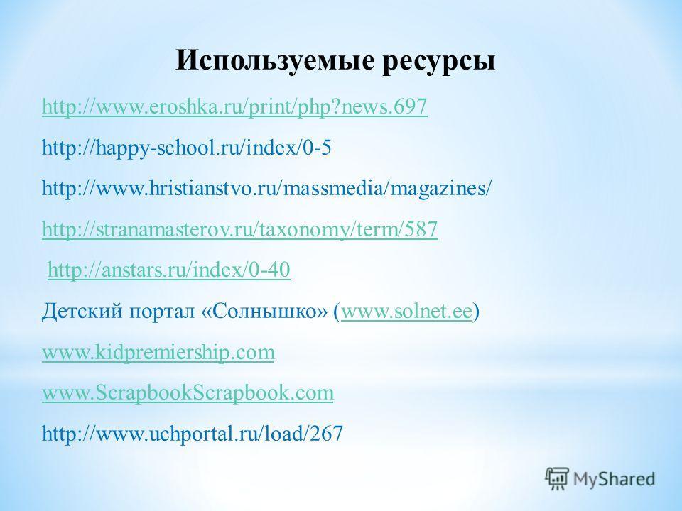 Используемые ресурсы http://www.eroshka.ru/print/php?news.697 http://happy-school.ru/index/0-5 http://www.hristianstvo.ru/massmedia/magazines/ http://stranamasterov.ru/taxonomy/term/587 http://anstars.ru/index/0-40 Детский портал «Солнышко» (www.soln