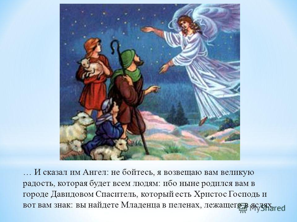 … И сказал им Ангел: не бойтесь, я возвещаю вам великую радость, которая будет всем людям: ибо ныне родился вам в городе Давидовом Спаситель, который есть Христос Господь и вот вам знак: вы найдете Младенца в пеленах, лежащего в яслях.
