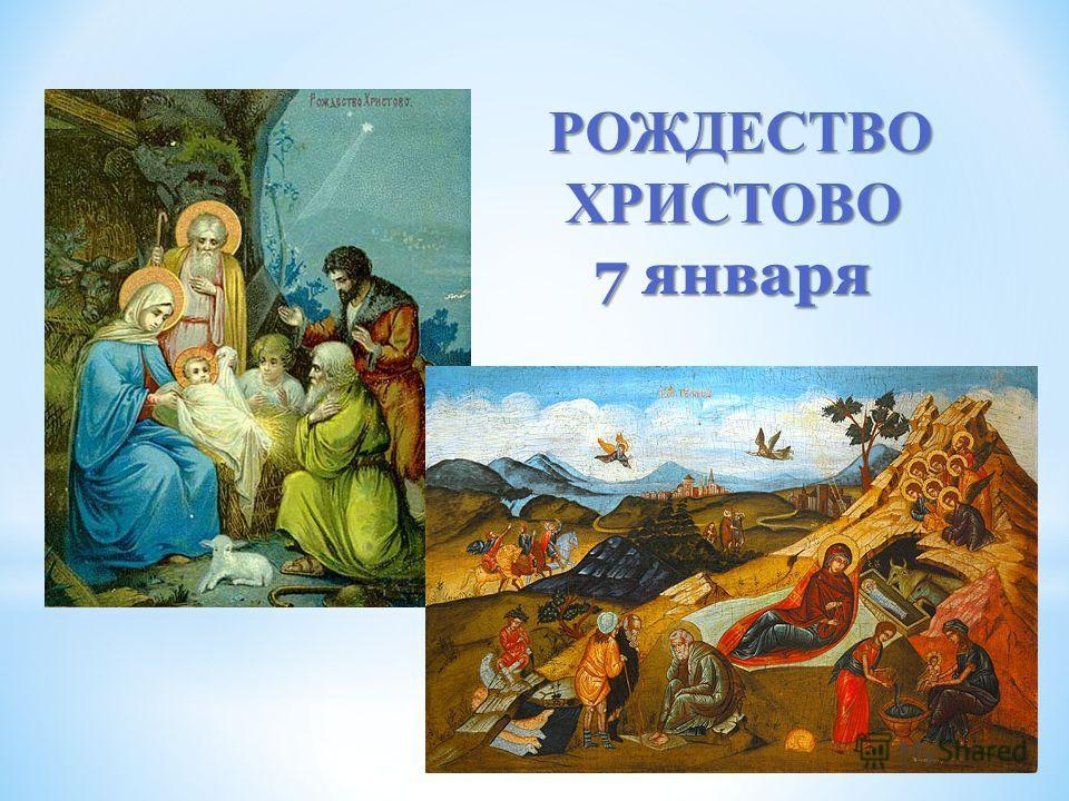 РОЖДЕСТВО ХРИСТОВО РОЖДЕСТВО ХРИСТОВО 7 января