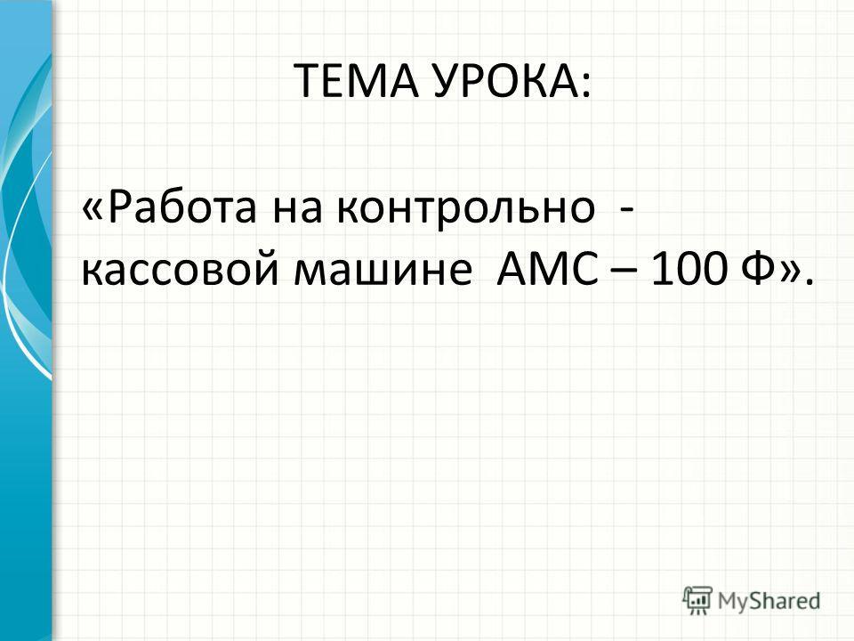ТЕМА УРОКА: «Работа на контрольно - кассовой машине АМС – 100 Ф».
