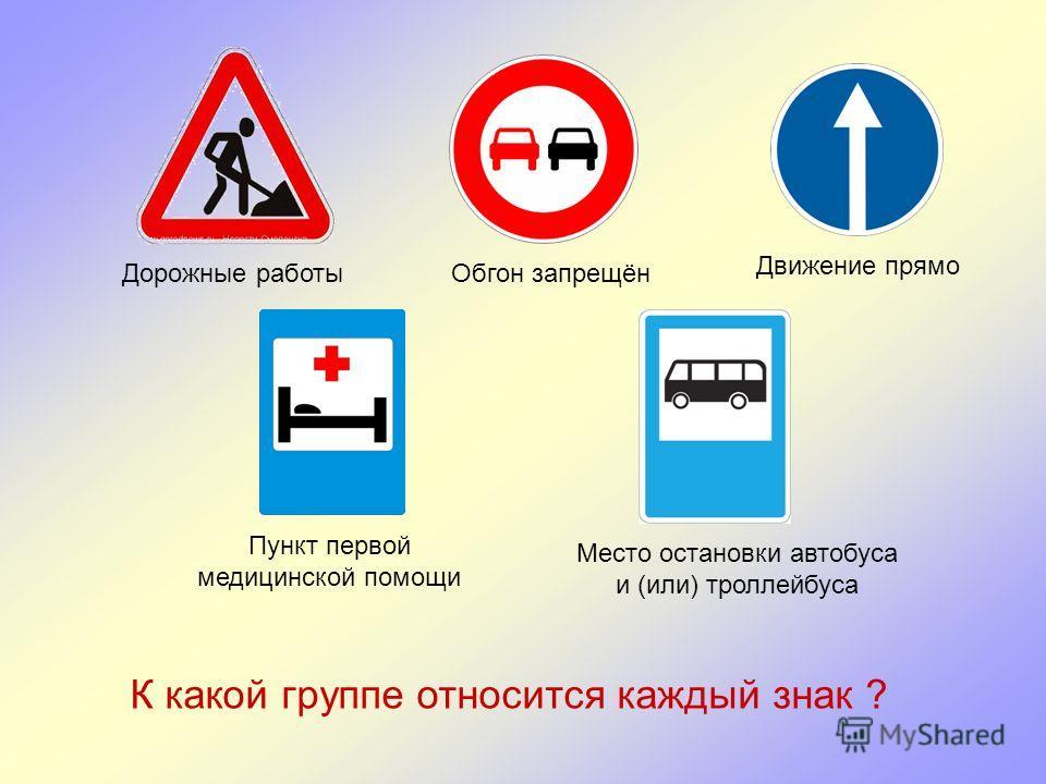Дорожные работыОбгон запрещён Движение прямо Пункт первой медицинской помощи Место остановки автобуса и (или) троллейбуса К какой группе относится каждый знак ?