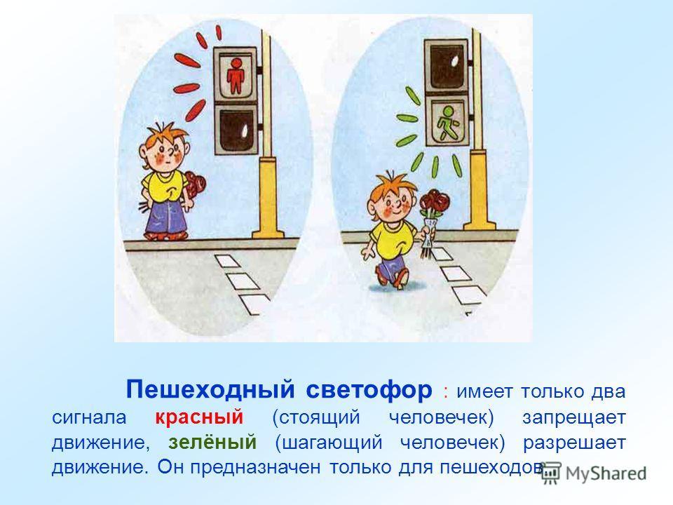 Пешеходный светофор : имеет только два сигнала красный (стоящий человечек) запрещает движение, зелёный (шагающий человечек) разрешает движение. Он предназначен только для пешеходов.