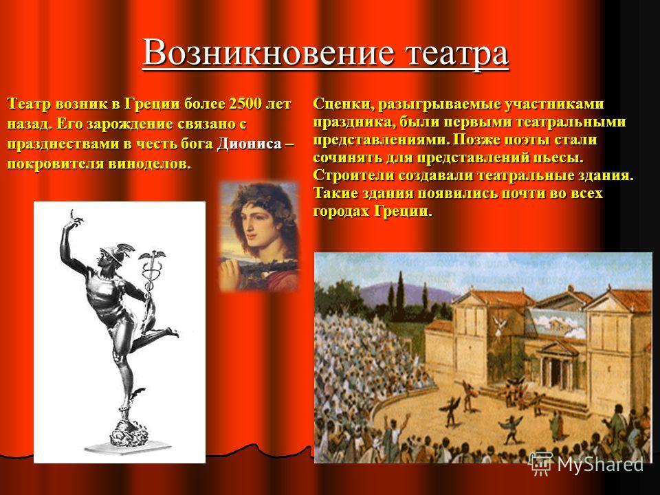 Возникновение театра Театр возник в Греции более 2500 лет назад. Его зарождение связано с празднествами в честь бога Диониса – покровителя виноделов. Сценки, разыгрываемые участниками праздника, были первыми театральными представлениями. Позже поэты