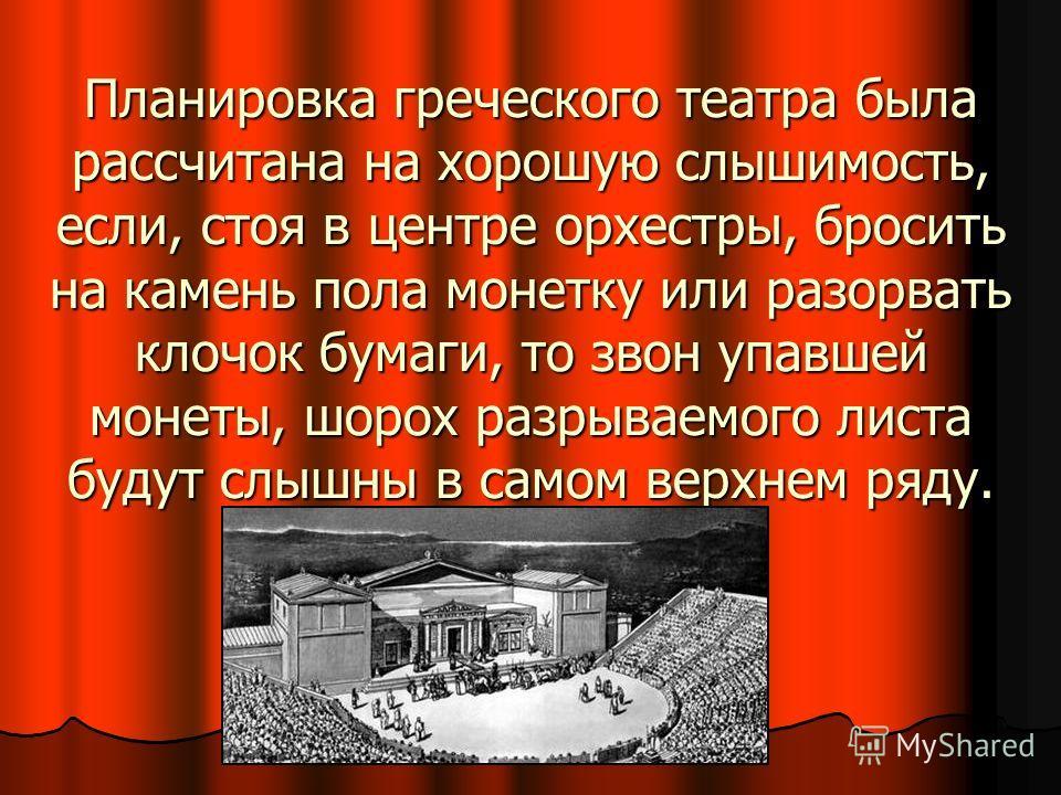 Планировка греческого театра была рассчитана на хорошую слышимость, если, стоя в центре орхестры, бросить на камень пола монетку или разорвать клочок бумаги, то звон упавшей монеты, шорох разрываемого листа будут слышны в самом верхнем ряду.