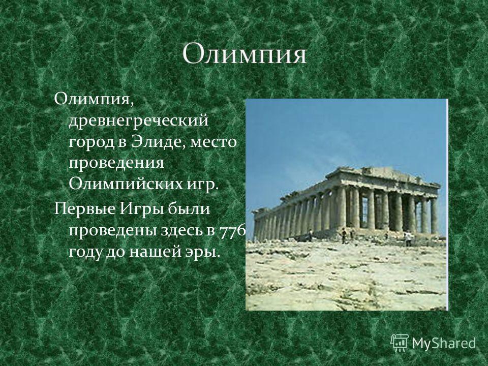 Олимпия, древнегреческий город в Элиде, место проведения Олимпийских игр. Первые Игры были проведены здесь в 776 году до нашей эры.