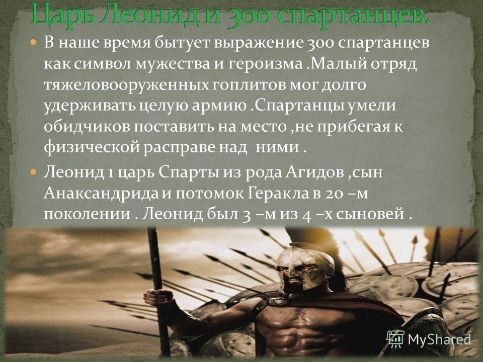 В наше время бытует выражение 300 спартанцев как символ мужества и героизма.Малый отряд тяжеловооруженных гоплитов мог долго удерживать целую армию.Спартанцы умели обидчиков поставить на место,не прибегая к физической расправе над ними. Леонид 1 царь