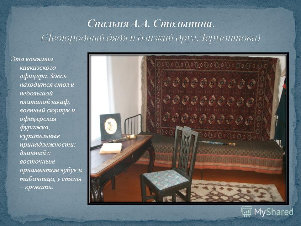 Эта комната кавказского офицера. Здесь находится стол и небольшой платяной шкаф, военный сюртук и офицерская фуражка, курительные принадлежности: длинный с восточным орнаментом чубук и табачница, у стены – кровать.