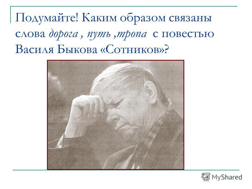 Подумайте! Каким образом связаны слова дорога, путь,тропа с повестью Василя Быкова «Сотников»?