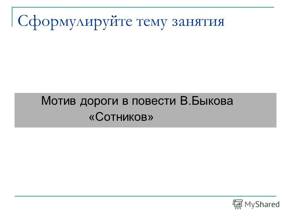 Сформулируйте тему занятия Мотив дороги в повести В.Быкова «Сотников»