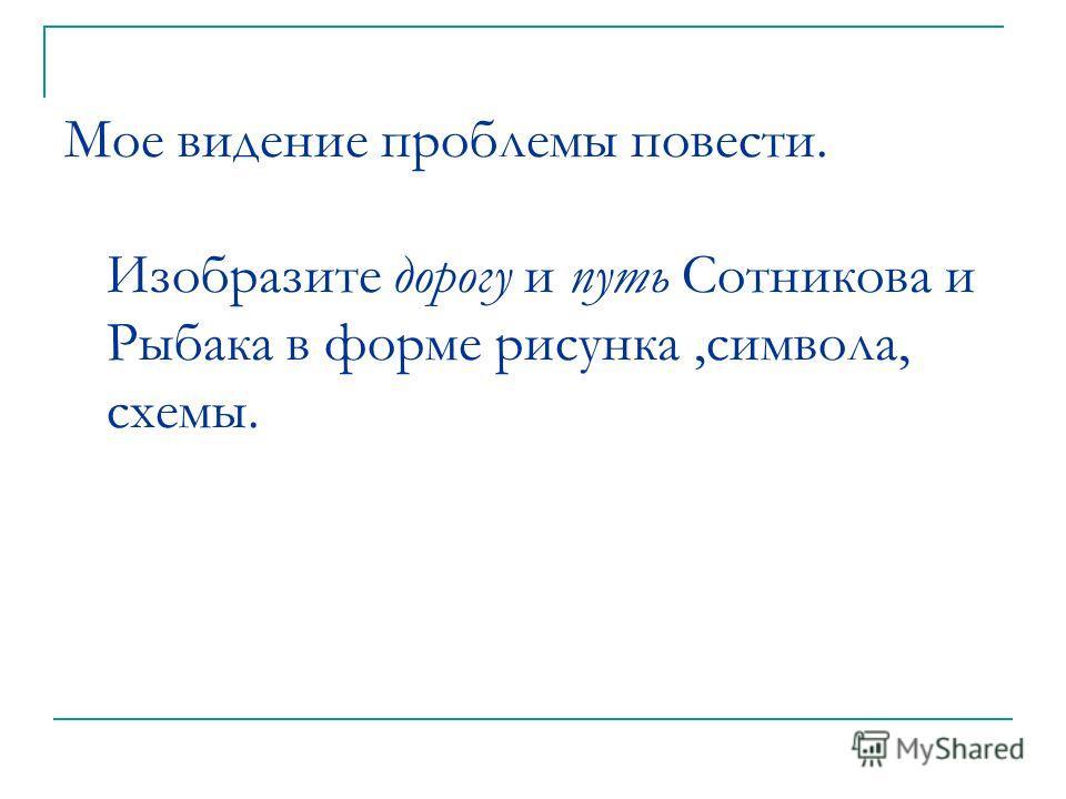 Мое видение проблемы повести. Изобразите дорогу и путь Сотникова и Рыбака в форме рисунка,символа, схемы.