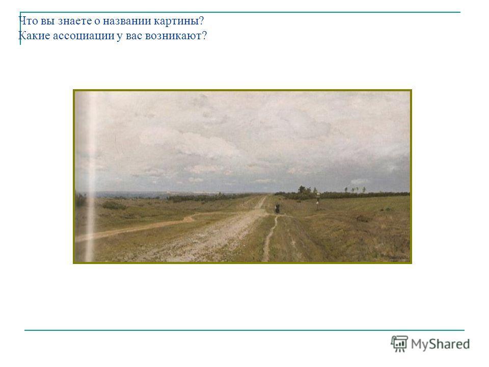 Что вы знаете о названии картины? Какие ассоциации у вас возникают? Картина И.И.Левитана «Владимирка».