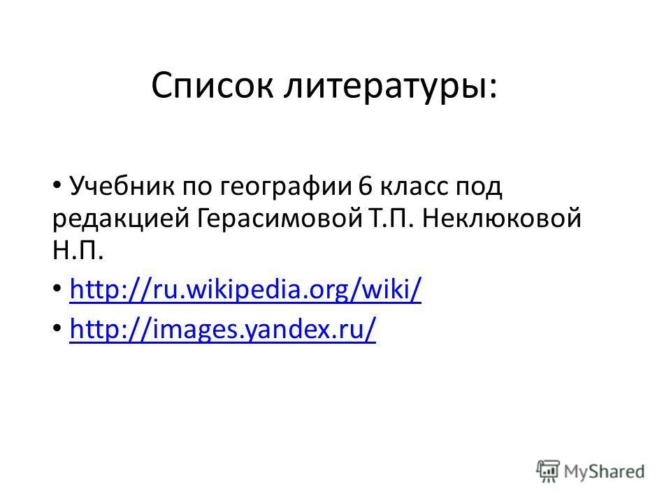 Список литературы: Учебник по географии 6 класс под редакцией Герасимовой Т.П. Неклюковой Н.П. http://ru.wikipedia.org/wiki/ http://images.yandex.ru/