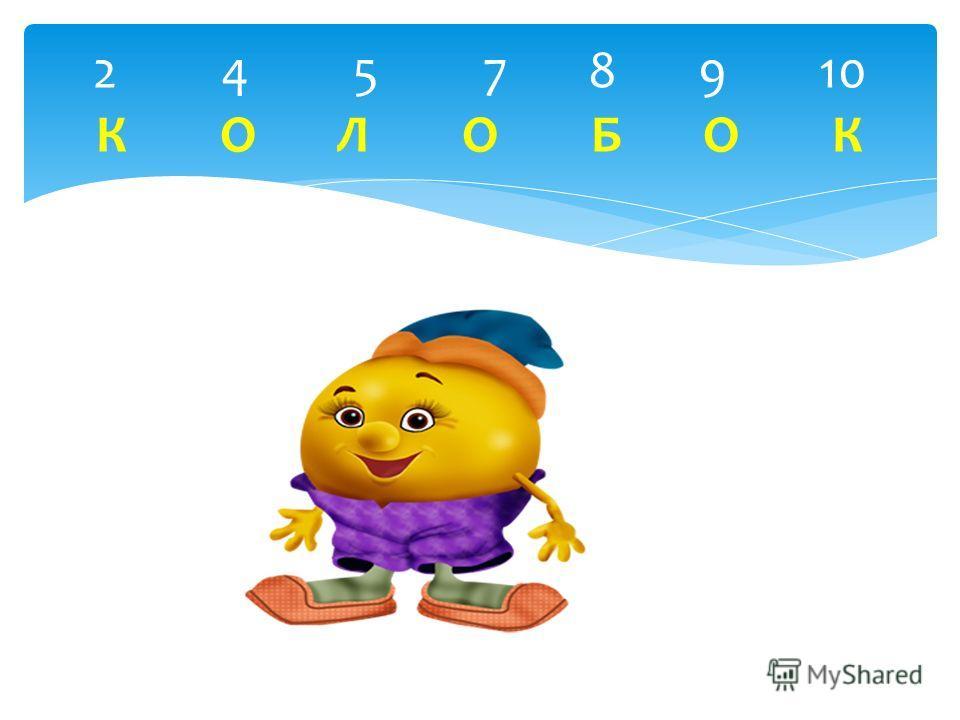 2 4 5 7 8 9 10 К О Л О Б О К