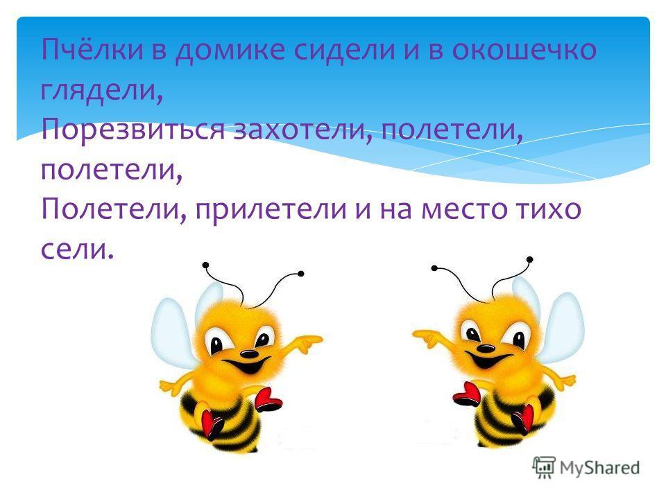 Пчёлки в домике сидели и в окошечко глядели, Порезвиться захотели, полетели, полетели, Полетели, прилетели и на место тихо сели.