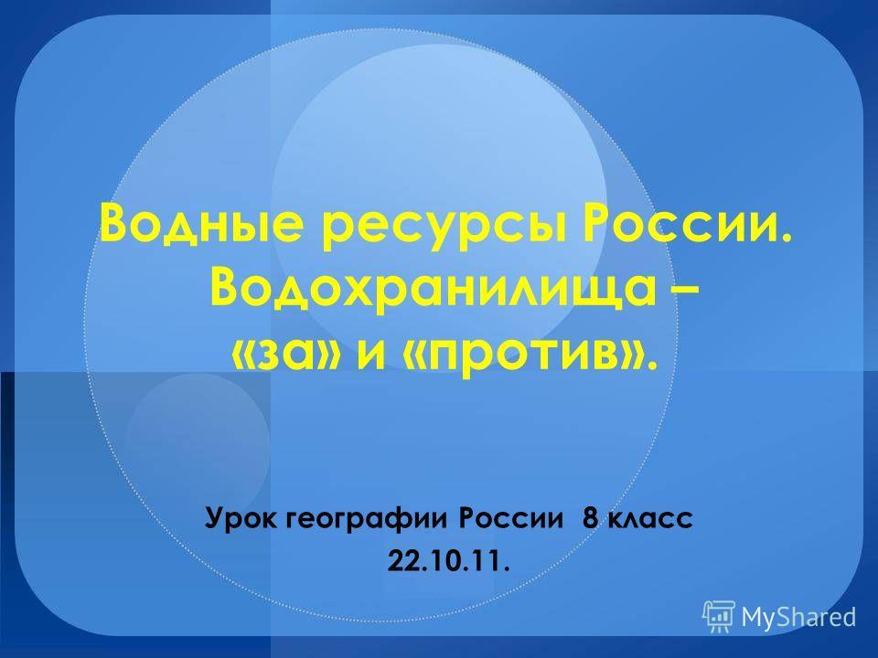 Водные ресурсы России. Водохранилища – «за» и «против». Урок географии России 8 класс 22.10.11.
