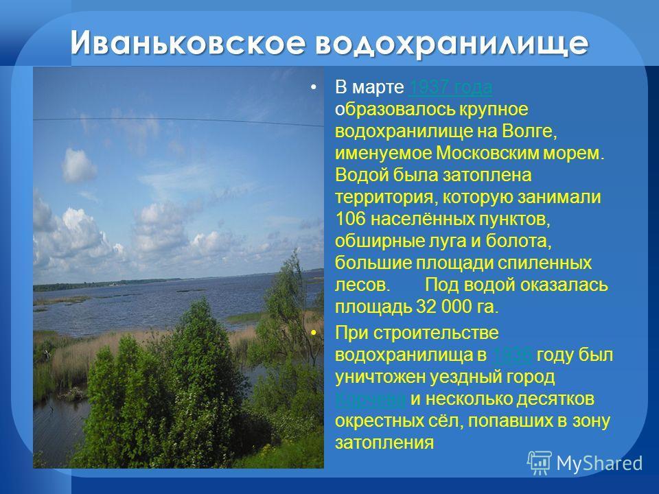 Иваньковское водохранилище В марте 1937 года образовалось крупное водохранилище на Волге, именуемое Московским морем. Водой была затоплена территория, которую занимали 106 населённых пунктов, обширные луга и болота, большие площади спиленных лесов. П