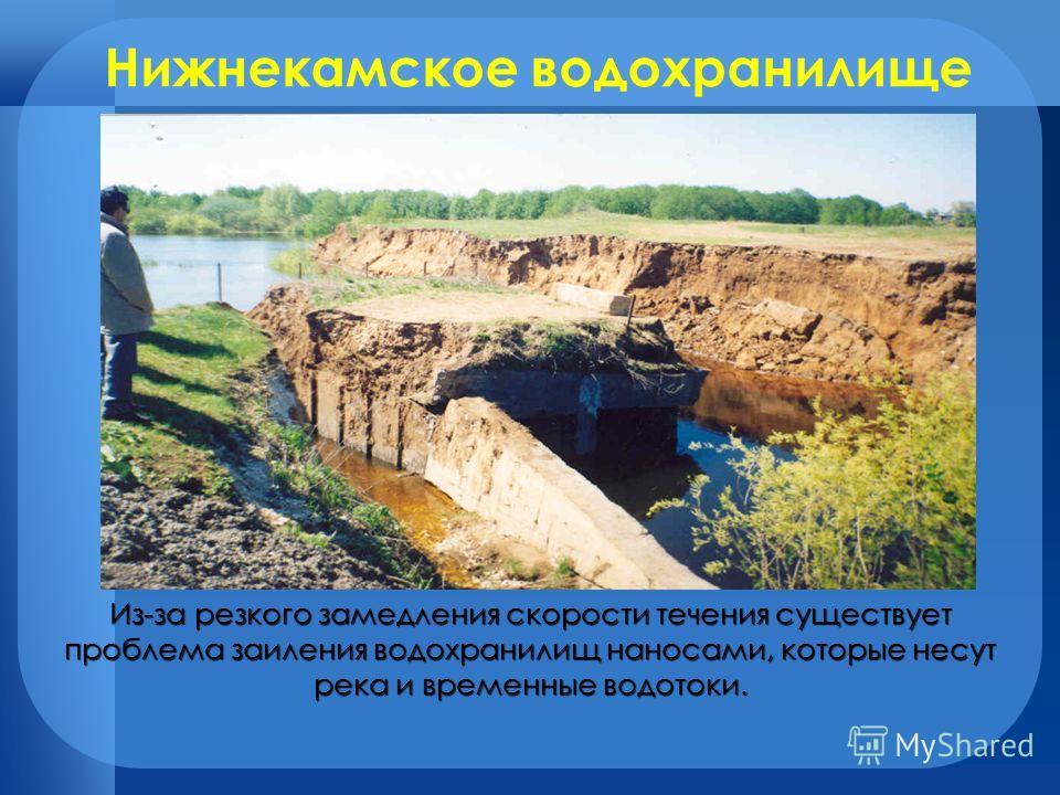 Нижнекамское водохранилище Из-за резкого замедления скорости течения существует проблема заиления водохранилищ наносами, которые несут река и временные водотоки.