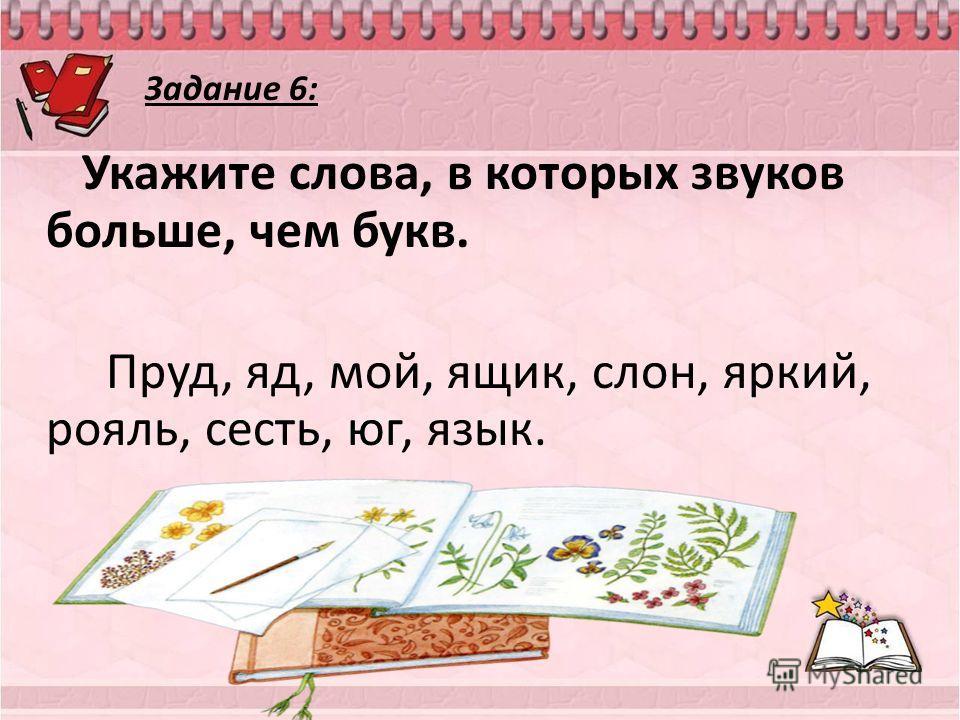 Укажите слова, в которых звуков больше, чем букв. Пруд, яд, мой, ящик, слон, яркий, рояль, сесть, юг, язык. Яд, ящик, яркий, юг, язык Задание 6: