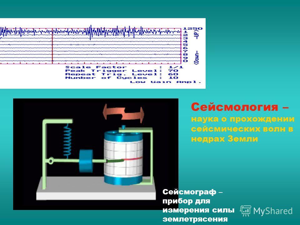 Сейсмограф – прибор для измерения силы землетрясения Сейсмология – наука о прохождении сейсмических волн в недрах Земли