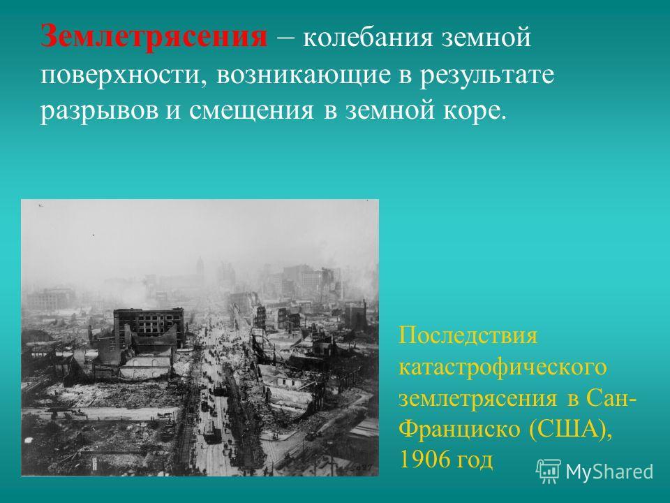 Землетрясения – колебания земной поверхности, возникающие в результате разрывов и смещения в земной коре. Последствия катастрофического землетрясения в Сан- Франциско (США), 1906 год