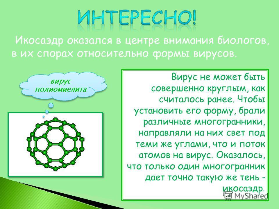 Вирус не может быть совершенно круглым, как считалось ранее. Чтобы установить его форму, брали различные многогранники, направляли на них свет под теми же углами, что и поток атомов на вирус. Оказалось, что только один многогранник дает точно такую ж