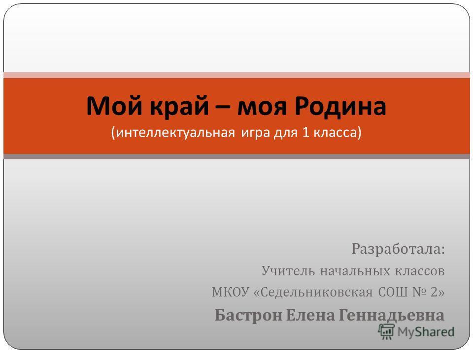 Разработала : Учитель начальных классов МКОУ « Седельниковская СОШ 2» Бастрон Елена Геннадьевна Мой край – моя Родина ( интеллектуальная игра для 1 класса )