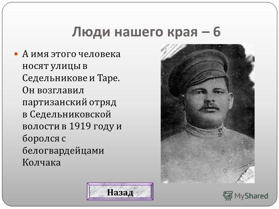 Люди нашего края – 6 А имя этого человека носят улицы в Седельникове и Таре. Он возглавил партизанский отряд в Седельниковской волости в 1919 году и боролся с белогвардейцами Колчака Назад