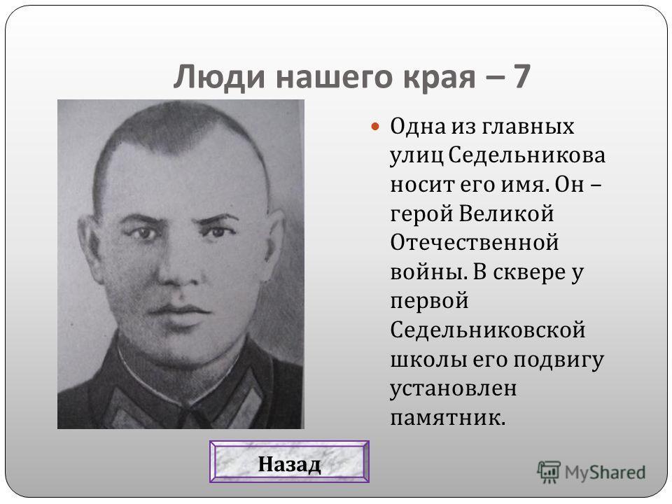 Люди нашего края – 7 Одна из главных улиц Седельникова носит его имя. Он – герой Великой Отечественной войны. В сквере у первой Седельниковской школы его подвигу установлен памятник. Назад