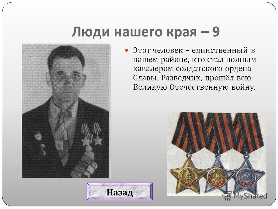 Люди нашего края – 9 Этот человек – единственный в нашем районе, кто стал полным кавалером солдатского ордена Славы. Разведчик, прошёл всю Великую Отечественную войну. Назад