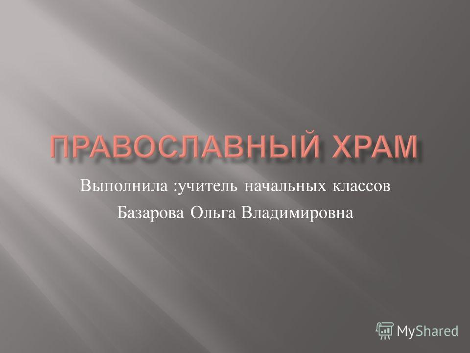 Выполнила : учитель начальных классов Базарова Ольга Владимировна