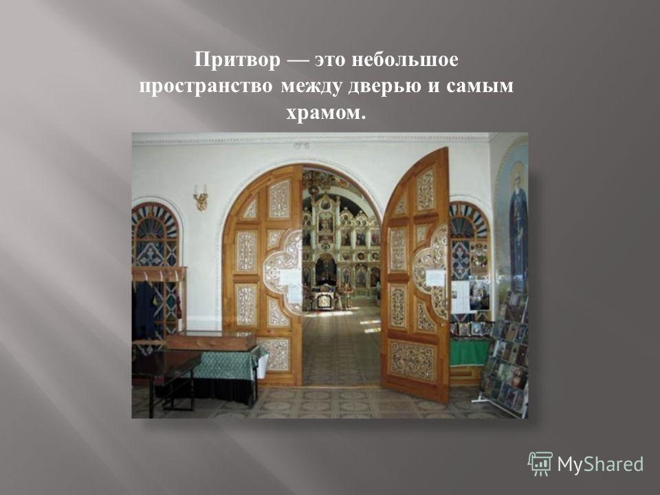 Притвор это небольшое пространство между дверью и самым храмом.