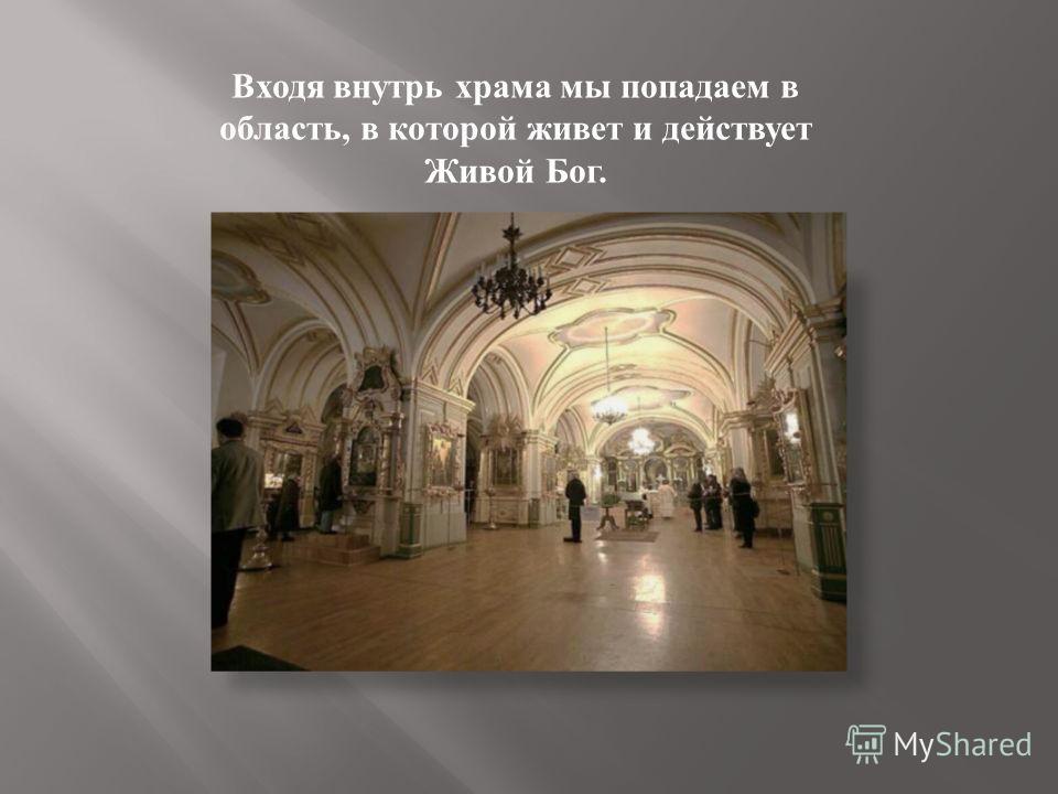Входя внутрь храма мы попадаем в область, в которой живет и действует Живой Бог.