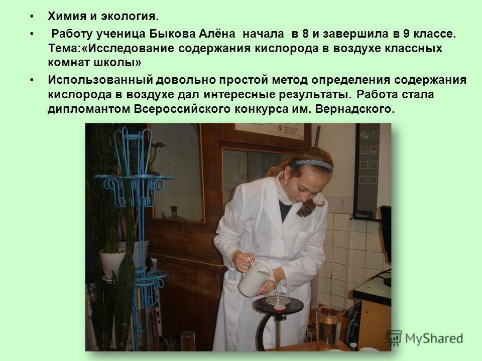 Химия и экология. Работу ученица Быкова Алёна начала в 8 и завершила в 9 классе. Тема:«Исследование содержания кислорода в воздухе классных комнат школы» Использованный довольно простой метод определения содержания кислорода в воздухе дал интересные