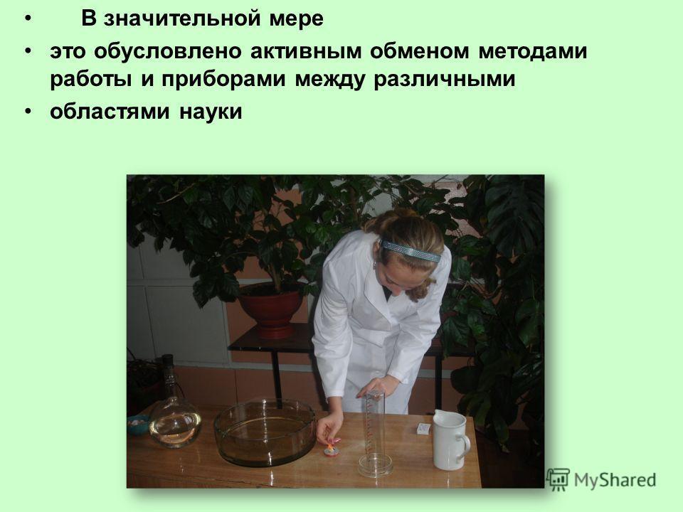 В значительной мере это обусловлено активным обменом методами работы и приборами между различными областями науки