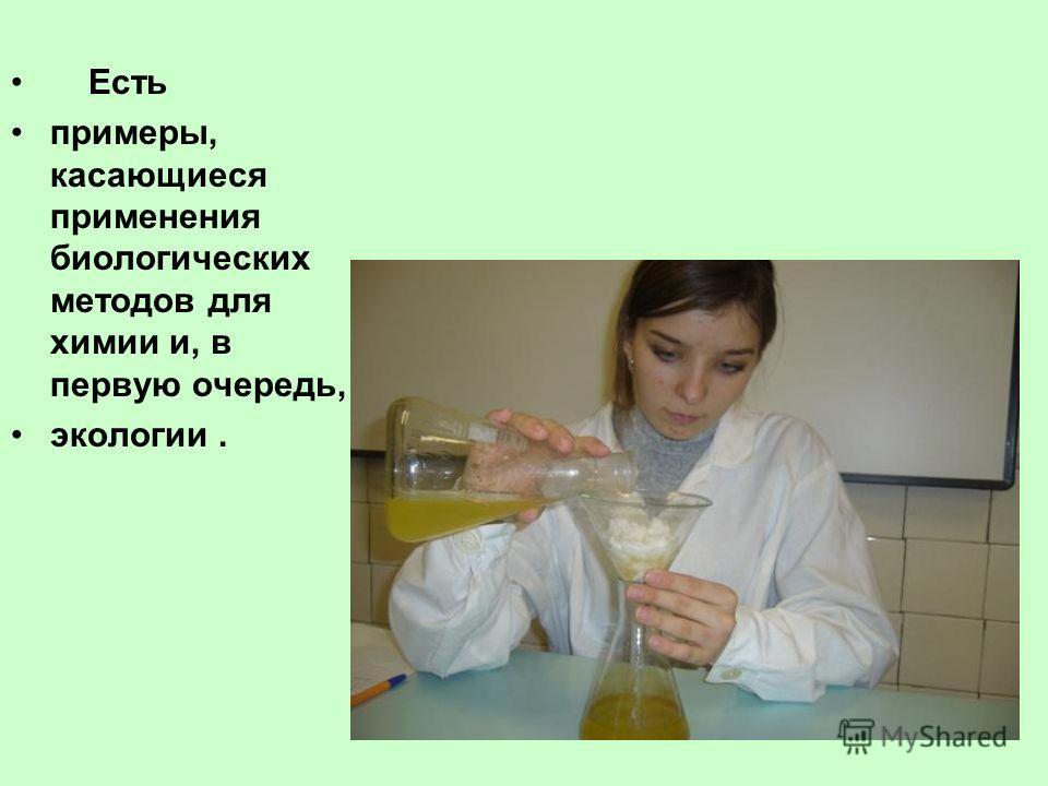 Есть примеры, касающиеся применения биологических методов для химии и, в первую очередь, экологии.