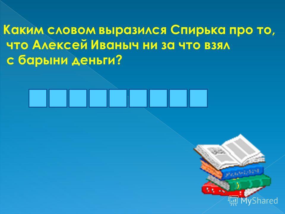 Каким словом выразился Спирька про то, что Алексей Иваныч ни за что взял с барыни деньги? личаплоко