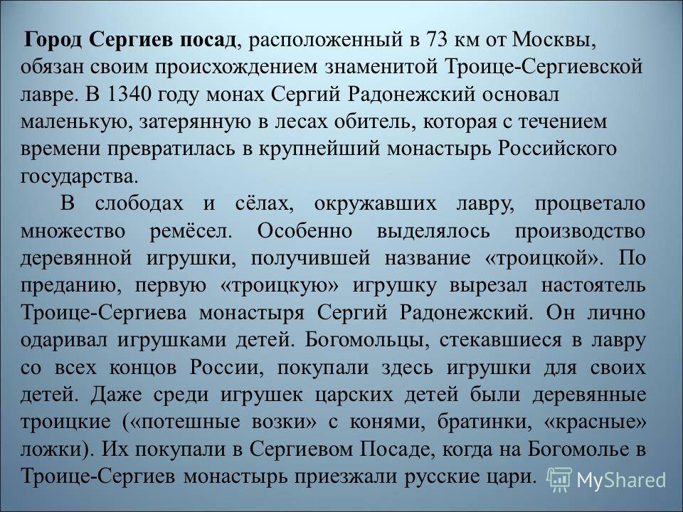 Город Сергиев посад, расположенный в 73 км от Москвы, обязан своим происхождением знаменитой Троице-Сергиевской лавре. В 1340 году монах Сергий Радонежский основал маленькую, затерянную в лесах обитель, которая с течением времени превратилась в крупн
