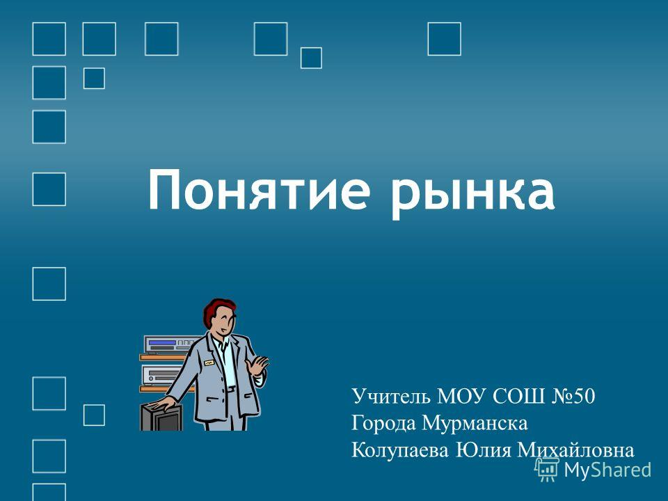 Понятие рынка Учитель МОУ СОШ 50 Города Мурманска Колупаева Юлия Михайловна