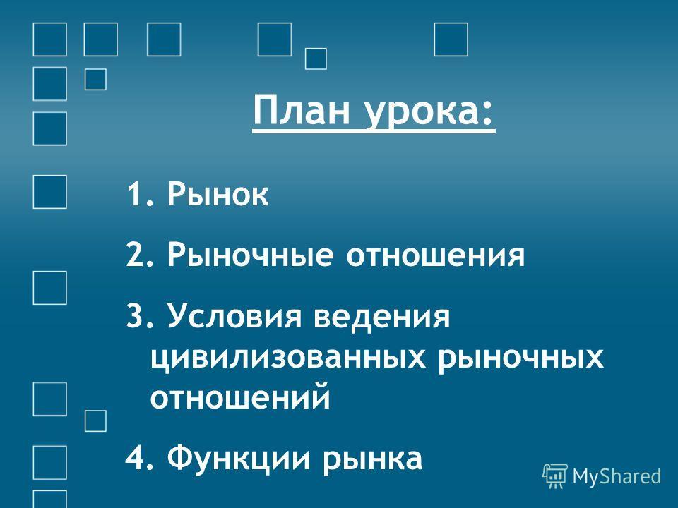 План урока: 1. Рынок 2. Рыночные отношения 3. Условия ведения цивилизованных рыночных отношений 4. Функции рынка