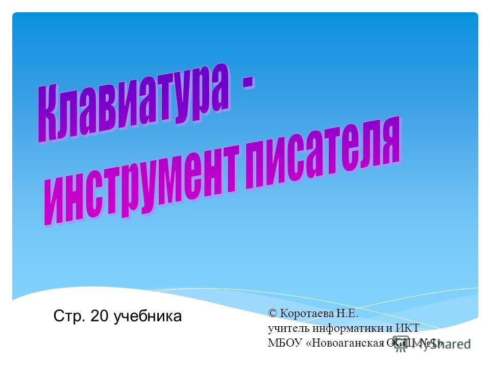 Стр. 20 учебника © Коротаева Н.Е. учитель информатики и ИКТ МБОУ «Новоаганская ОСШ 1»