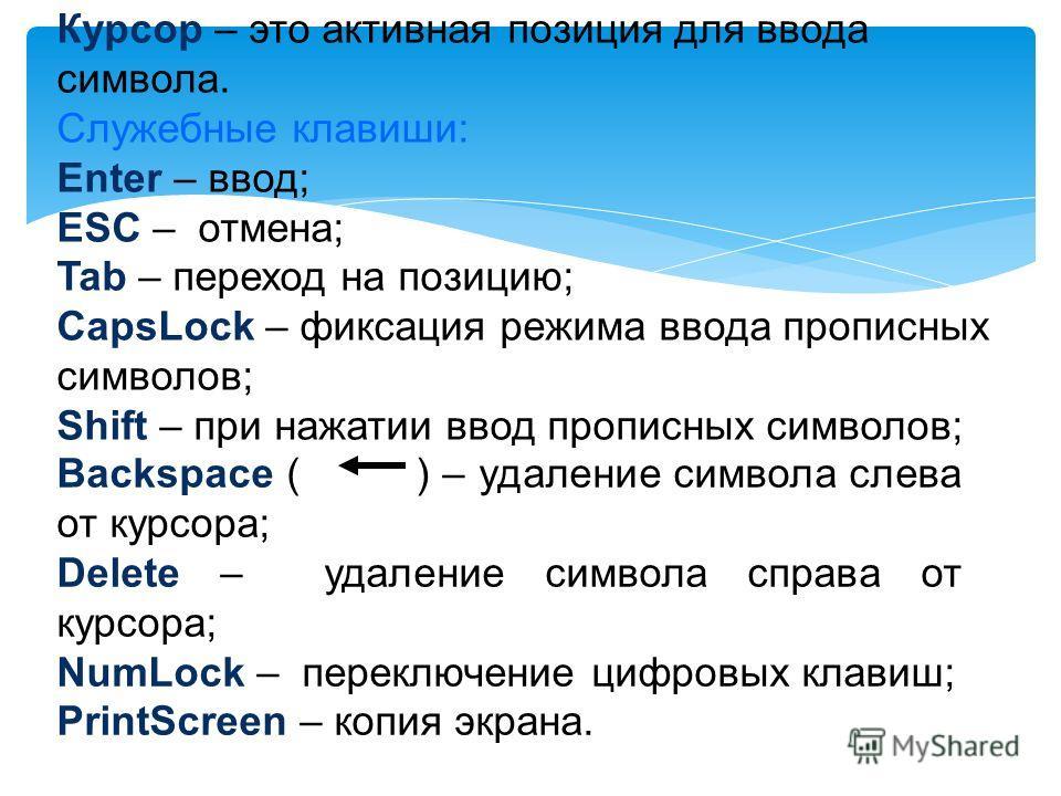 Курсор – это активная позиция для ввода символа. Служебные клавиши: Enter – ввод; ESC – отмена; Tab – переход на позицию; CapsLock – фиксация режима ввода прописных символов; Shift – при нажатии ввод прописных символов; Backspace ( ) – удаление симво